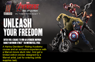 Harley Davidson Motor – Win an Avenger Inspired Street 750 Motorcycle with custom paint set, plus Riding Course and a stunt rider experience valued at $9,000 by May 15, 2015!