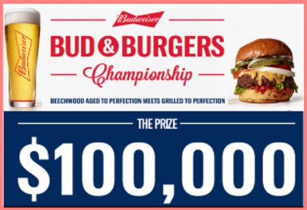 Budweiser – Win a $100,000 check plus one  Bud & Burgers Championship ring and one Budweiser Fire & Ice Grill valued at  $101,050 and more trip prize packs by July 11, 2015