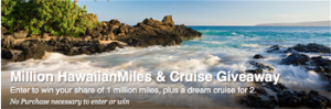 Hawaiian Airlines – Million HawaiianMIles & Cruise – Win a cruise for 2 plus 500,000 HawaiianMiles OR 1 of 5 HawaiianMiles each 100,000