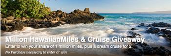 Hawaiian Airlines – Million HawaiianMIles & Cruise – Win a cruise for 2 plus 500,000 HawaiianMiles OR 1 of 5 HawaiianMiles each 100,000