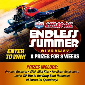 Lucas Oil – Endless Summer – Win a grand prize of a VIP Trip to the Lucas Oil Drag Boat Racing Series OR 1 of 7 other prizes