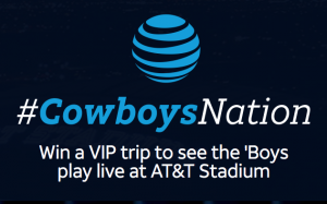 AT&T – #CowboysNation – Win 1 of 2 VIP trips for 2 to see the 'Boys play live at AT&T Stadium, Dallas, TX valued at $6,200 each