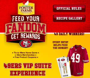 Foster Farms – Feed Your Fandom – Win a grand prize of 16 VIP Suite Tickets to the San Francisco 49ers OR many other prizes