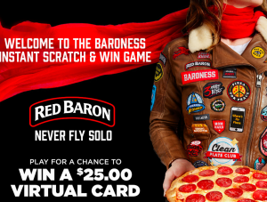 Red Baron Pizza – Baroness – Win 1 of 129 Virtual Rewards Cards valued at $25 each OR 1 of 86 Cards valued at $10 each