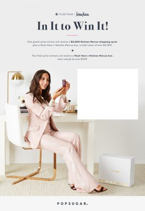 Popsugar – Must Have Neiman Marcus 2017 – Win a grand prize of a $2,000 Neiman Marcus gift card & a Marcus Box OR 1 of 2 minor prizes