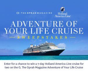 Oprah Magazine – Adventure Of Your Life Cruise – Win a seven-day Holland America Line cruise (ocean-view stateroom accommodations)