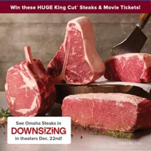 "Omaha Steaks –  ""downsizing"" Movie – Win the designated Omaha Steaks product (The King's Court package) and digital codes for the film tickets"