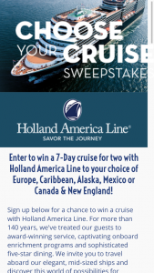Holland America Line – 7-day Choose Your Cruise 2017-2018 – Win one (1) seven- (7-)day Holland America Line Cruise for the winner and one (1) guest sharing accommodations of one (1) ocean-view stateroom