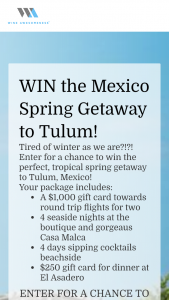Wine Awesomeness – Spring Getaway Tulum – Win value of $3800) $1000 Amex gift card for airfare 4 nights at Casa Malca $250 gift card for dinner at El Asadero