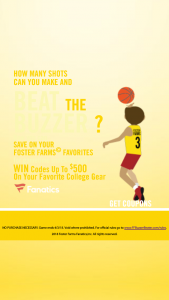 FOSTER FARMS – BUZZER BEATERS INSTANT WIN GAME – LIMITED STATES – Win one (1) Five Hundred Dollar ($500) Fanatics Gift Code