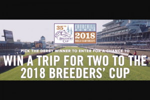 Breeders' Cup – Road To Churchill Breeders' Cup Kentucky Derby – Win of a VIP Trip for the Grand Prize winner and one guest to the 2018 Breeders' Cup taking place on November 2 & 3 2018 at Churchill Downs racetrack in Louisville Kentucky
