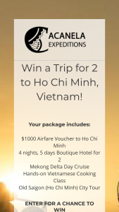 Acanela – Win A Trip For 2 To Vietnam – Win value of $5000) $1000 Airfare Voucher 5 nights 6 days in Boutique Hotel Mekong Delta Day Cruise Hands-on Cooking Class Saigon City Tour