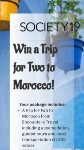 Society19 – Trip For Two To Morocco – Win value of $2680) Win a Trip for Two to Morocco from Encounters Travel (valued at $1530)  $900 toward flights  $250 Stowaway Cosmetics Travel Sized Makeup