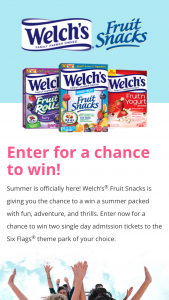 Welch's Fruit Snacks – Six Flags – Win total) 2 2018 Six Flags Season Passes to the Six Flags US Theme Park of winner's choice and one box of Welch's Fruit Rolls (ARV $542.99 each).