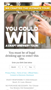 Anheuser-Busch – Choose Your Brewery Visit – Win (1) A trip for the winner and one guest to visit a brewery of the winner's choice