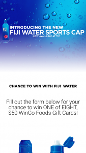 Winco Foods – Fiji Water  – Win one (1) $50.00 WinCo Foods gift card (ARV = $400.00).