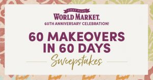 World Market – 60th Anniversary Celebration – 60 Makeovers in 60 Days – Win a grand prize of valued at up to $61,000 including a Tiny House OR 1 of 60 minor prizes of a $1,000 Gift Card each