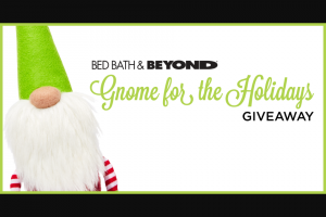 Bed Bath & Beyond – Gnome For The Holidays Giveaway – Win GRAND PRIZE  One all-new 2019 Hyundai SANTA FE Limited 2.4L 8-Speed Automatic Transmission Valued at $35405.00 (MSRP $34300 USD and freight & handling $1105.00 USD).