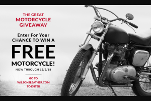 Wilsons Leather – The Great Motorcycle Giveaway – Win HARLEY DAVIDSON MOTORCYCLE (MAY DEPEND ON AVAILABILITY AT TIME OF PURCHASE).