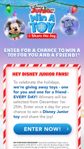 "Disney Channel – Disney Junior Win A Toy & Share The Joy – Win one (1) prize for themselves and a second identical prize to share with a friend (""Prize"")."
