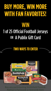 Smithfield – 2019 Stock Up For Game Day On Smithfield Products At Publix – Win a $100 Fanatics Gift Card good at fanaticscom Ten (10) Winners will each receive a $50 Publix Gift Card Total ARV of all prizes $3000