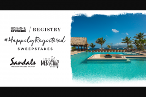 Bed Bath & Beyond – #happilyregistered – Win Luxury Included Vacation for two adults to winner's choice of Sandals Resorts ARV $7000.00.