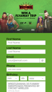 Cricket Wireless – Wrestlemania 35 Flyaway – Win A trip for the Grand Prize winner and one (1) guest to attend WrestleMania 35 scheduled to take place in East Rutherford NJ on April 7 2019.