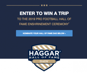 Haggar – Hall of Fame Dads – Win a grand prize of a trip for 2 to the 2019 Pro Football Hall of Fame Enshrinement Ceremony in Canton, OH valued at $7,550 OR 1 of 50 minor prizes