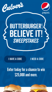 Culver's – Butterburger Believe It – Win Grand Prize consisting of $25000.00 (awarded in the form of a check or wire transfer payable to winner).