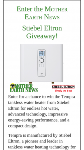 Mother Earth News – Stiebel Eltron Giveaway – Win list Tempra Plus Whole House Tankless Water Heater Total Retail Value of all Prizes (including shipping)  $959