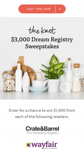 The Knot – Dream Registry – Win • One (1) $1000 Bed Bath & Beyond gift card • One (1) $1000 Wayfair gift card • One (1) $1000 Crate and Barrel shop card The total value of the Grand Prize will not exceed $3000.
