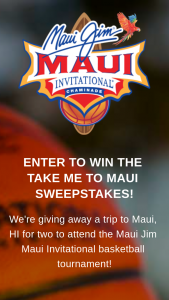 Maui Jim – Maui Invitational Tournament – Win one (1) trip for two (2) people (winner and one (1) guest) to the Maui Jim Maui Invitational Tournament