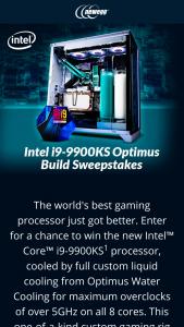 "NEWEGG – Intel I9-9900ks Optimus Build – Win One (1) Custom Intel i9-9900KS Optimus Liquid Cooled PC Total approximate retail value (""ARV"") of all prizes offered $4000.00."