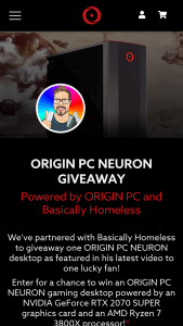 "Origin PC – Neuron Giveaway – Win (1) grand prize will be awarded to 1 winner only consisting of 1 ORIGIN PC NEURON Desktop (the ""Grand Prize"") Total approximate retail value (""ARV"") of all Grand Prizes is $2319."