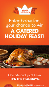King's Hawaiian – Cater My Holiday Dinner – Win the following King's Hawaiian Cater My Holiday Dinner experience Catered holiday dinner with all the fixings