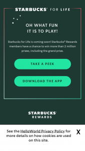 Starbucks – Starbucks For Life 2019 Holiday Edition – Win only available to win from December 2 2019 through December 30 2019) A free product coupon good for any Grande or smaller handcrafted holiday beverage