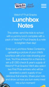 Welch's Fruit Snacks – Lunchbox Notes Contest – Win $1000 awarded in the form of a check made payable to the winner and a one year supply of Welch's Fruit Snacks (consisting of 24 40-count boxes) (ARV $1177.60).