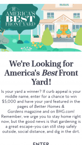 Better Homes And Gardens – America's Best Front Yard Contest – Win a check in the amount of $5000 and have his/her Entry featured in an upcoming issue of Better Homes & Gardens and on bhgcom