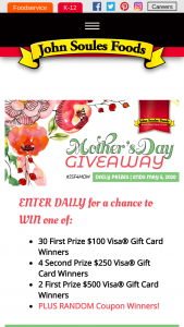 John Soules Foods – The Mother's Day Giveaway – Win Card Winners (4) Second Prize $250 VISA Gift Card Winners (2) First Prize $500 VISA Gift Card Winners Minimum of (30) Coupon Winners or more