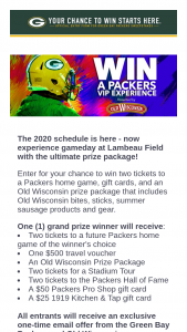 Green Bay Packers – 2020 Schedule Release With Old Wisconsin – Win for a Stadium Tour Two tickets to the Packers Hall of Fame A $50 Packers Pro Shop gift card A $25 1919 Kitchen & Tap gift card Approximate Retail Value $875.