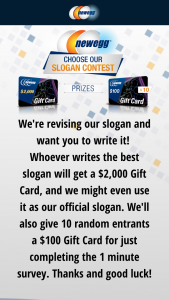 NEWEGG – Slogan Contest – Win One $2000 NEWEGG Gift Card (ARV $2000.00) (10) RUNNER UP PRIZES will each receive One $100 NEWEGG Gift Card (ARV $100.00) Total ARV of all prizes offered $3000.00