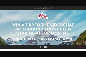 "Molson Coors – Coors Light Outside – Win for the winner and one (1) guest who is at least twenty-one years of age to the destination listed in the winner's selected Entry up to a maximum of $10000 (""Prize"")."