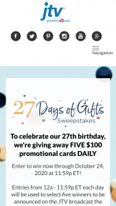Jewelry Television – 27 Days Of Gifts – Win One (1) $100 JTV Promo Card will be awarded to each of five (5) winners per day from September 29 2020 through October 25 2020.