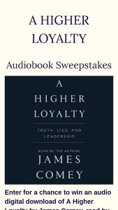 "Macmillan – A Higher Loyalty Audiobook – Win a(n) One (1) digital audio download of A Higher Loyalty by James Comey. The approximate retail value (""ARV"") of the Grand Prize is $26.99 USD"