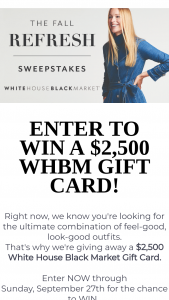 White House Black Market – Whbm Fall Refresh – Win White House Black Market e-gift cards with a stored value totaling $2500 (Total Retail Value
