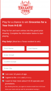 H-E-B – 2020 Tailgate Toss – Win (4) available A One-Year Supply of Groceries awarded in the form of $5200 in H-E-B Gift Cards (ARV $5200).