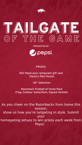 "Pepsi – Tailgater Of The Game – Win (i) $50 Pepsi pour restaurant gift card (Sassys Red House) (ii) One 65"" television (iii) One Razorback Football at Home Pack which includes One Flag"