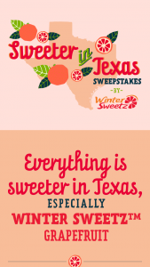 Lone Star Citrus Growers – Sweeter In Texas With Winter Sweetz – Win will be randomly drawn from among all eligible entries received and awarded the Prize consisting of $500 Amazon Gift Card
