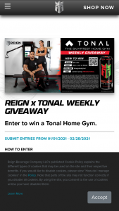 Reign Beverage – Total Body Fuel Chance To Win A Tonal Home Gym – Win one Tonal home gym setup with smart accessories and a one year Tonal membership ARV of each Grand Prize is $4328 ARV of all Grand Prizes is $34624.