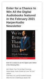 Harpercollins – Harperaudio February 2021 Newsletter – Win the following  One (1) Digital Audio edition of We're Better Than This Estimated value of prize $26.99 One (1) Digital Audio edition of Hustle Harder